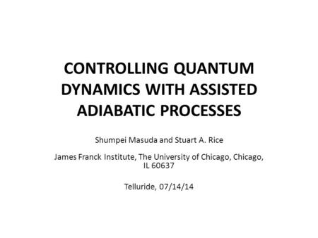 CONTROLLING QUANTUM DYNAMICS WITH ASSISTED ADIABATIC PROCESSES Shumpei Masuda and Stuart A. Rice James Franck Institute, The University of Chicago, Chicago,