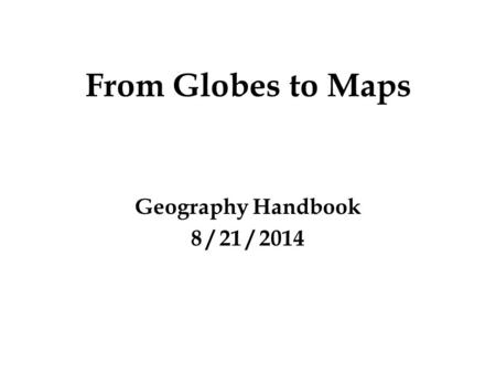 From Globes to Maps Geography Handbook 8 / 21 / 2014.