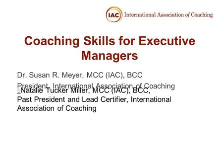 Coaching Skills for Executive Managers Dr. Susan R. Meyer, MCC (IAC), BCC President, International Association of Coaching Natalie Tucker Miller, MCC (IAC),