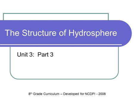 The Structure of Hydrosphere Unit 3: Part 3 8 th Grade Curriculum – Developed for NCDPI - 2008.