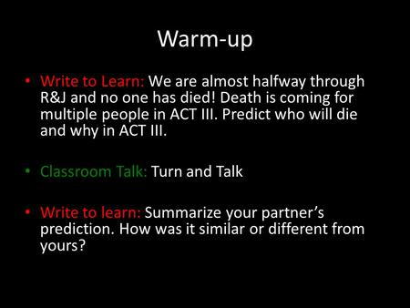 Warm-up Write to Learn: We are almost halfway through R&J and no one has died! Death is coming for multiple people in ACT III. Predict who will die and.