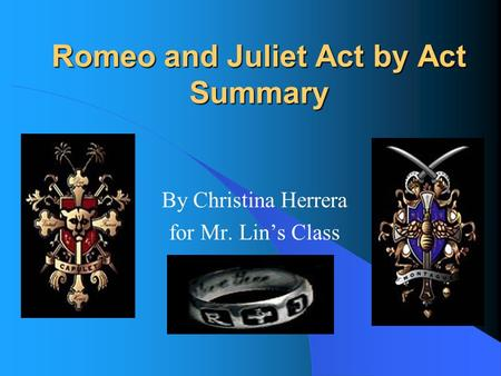 Romeo and Juliet Act by Act Summary By Christina Herrera for Mr. Lin's Class.
