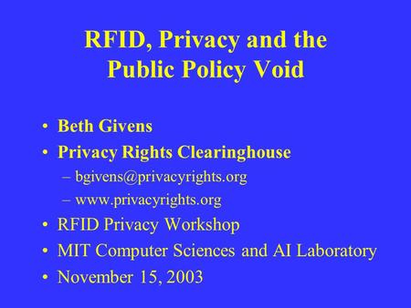 RFID, Privacy and the Public Policy Void Beth Givens Privacy Rights Clearinghouse –www.privacyrights.org RFID Privacy Workshop.