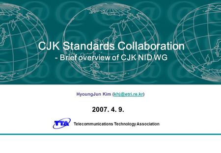 CJK Standards Collaboration - Brief overview of CJK NID WG HyoungJun Kim 2007. 4. 9. Telecommunications Technology Association.