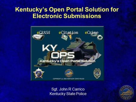 Kentucky's Open Portal Solution for Electronic Submissions Sgt. John R Carrico Kentucky State Police.