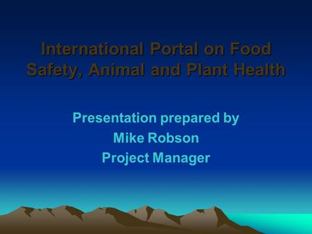 International Portal on Food Safety, Animal and Plant Health Presentation prepared by Mike Robson Project Manager.