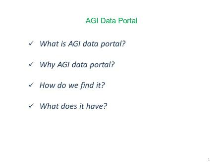 1 What is AGI data portal? Why AGI data portal? How do we find it? What does it have? 1 AGI Data Portal.