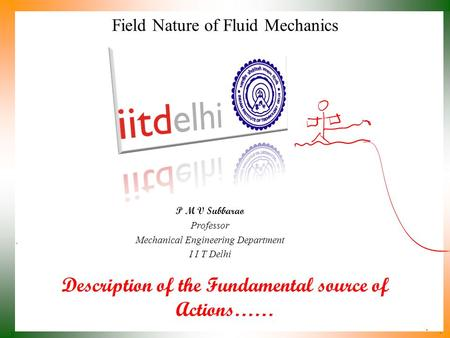 Description of the Fundamental source of Actions…… P M V Subbarao Professor Mechanical Engineering Department I I T Delhi Field Nature of Fluid Mechanics.