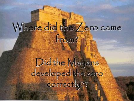 Where did the Zero came from? Did the Mayans developed the zero correctly??