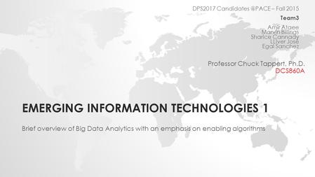 EMERGING INFORMATION TECHNOLOGIES 1 Brief overview of Big Data Analytics with an emphasis on enabling algorithms DPS2017 – Fall 2015 Team3.