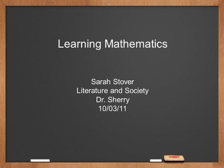 Learning Mathematics Sarah Stover Literature and Society Dr. Sherry 10/03/11.