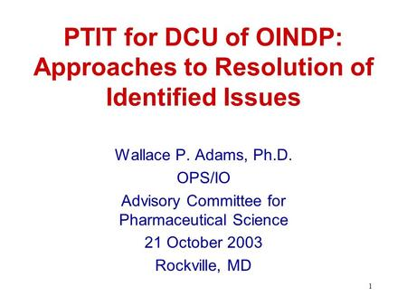 1 PTIT for DCU of OINDP: Approaches to Resolution of Identified Issues Wallace P. Adams, Ph.D. OPS/IO Advisory Committee for Pharmaceutical Science 21.