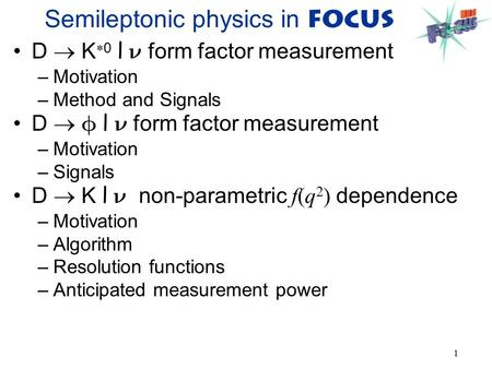1 Semileptonic physics in FOCUS D  K  0 l form factor measurement –Motivation –Method and Signals D   l form factor measurement –Motivation –Signals.