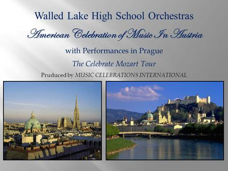 Walled Lake High School Orchestras American Celebration of Music In Austria with Performances in Prague The Celebrate Mozart Tour Pruduced by MUSIC CELEBRATIONS.