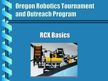 Oregon Robotics Tournament and Outreach Program RCX Basics.