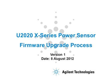 U2020 X-Series Power Sensor Firmware Upgrade Process Version 1 Date: 8 August 2012.