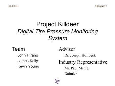 EE/CS 481 Spring 2008 Project Killdeer Digital Tire Pressure Monitoring System Team John Hirano James Kelly Kevin Young Advisor Dr. Joseph Hoffbeck Industry.