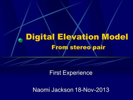 Digital Elevation Model From stereo pair First Experience Naomi Jackson 18-Nov-2013.