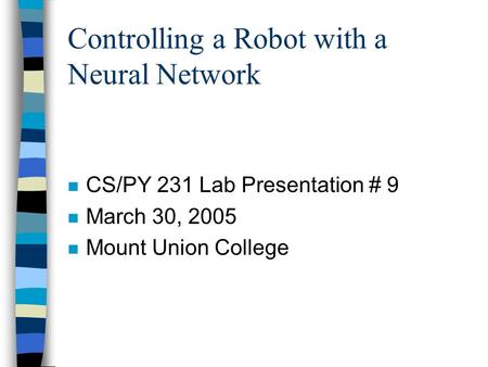 Controlling a Robot with a Neural Network n CS/PY 231 Lab Presentation # 9 n March 30, 2005 n Mount Union College.