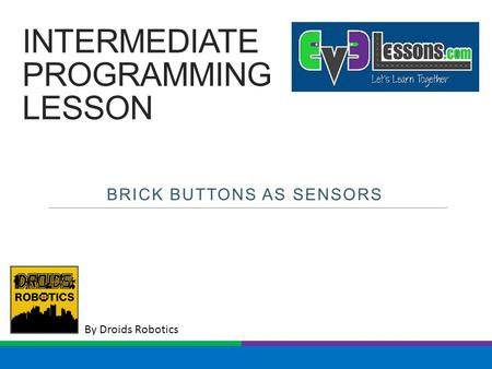By Droids Robotics INTERMEDIATE PROGRAMMING LESSON BRICK BUTTONS AS SENSORS.