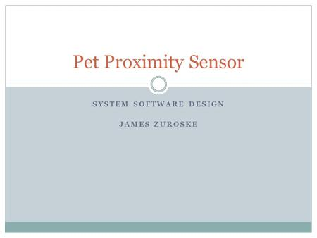 SYSTEM SOFTWARE DESIGN JAMES ZUROSKE Pet Proximity Sensor.