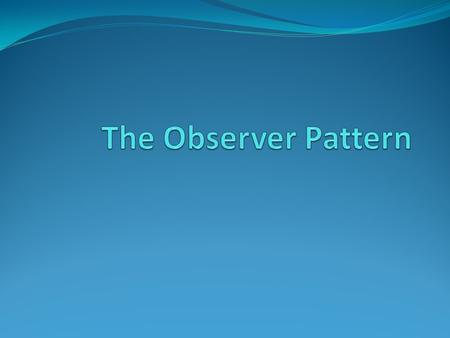 The Observer Pattern.