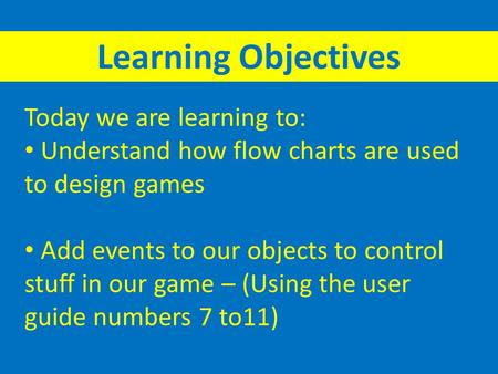 Today we are learning to: Understand how flow charts are used to design games Add events to our objects to control stuff in our game – (Using the user.