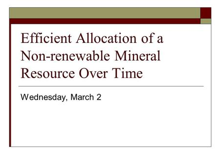 Efficient Allocation of a Non-renewable Mineral Resource Over Time Wednesday, March 2.