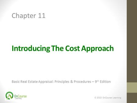 Introducing The Cost Approach Basic Real Estate Appraisal: Principles & Procedures – 9 th Edition © 2015 OnCourse Learning Chapter 11.