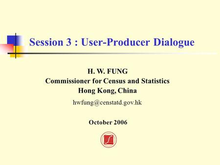 Session 3 : User-Producer Dialogue H. W. FUNG Commissioner for Census and Statistics Hong Kong, China October 2006.