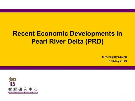 1 Recent Economic Developments in Pearl River Delta (PRD) Mr Gregory Leung 16 May 2013.
