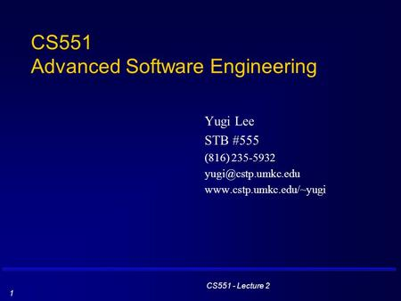 CS551 - Lecture 2 1 CS551 Advanced Software Engineering Yugi Lee STB #555 (816) 235-5932