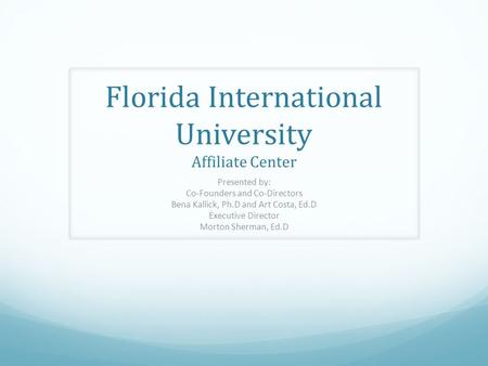 Florida International University Affiliate Center Presented by: Co-Founders and Co-Directors Bena Kallick, Ph.D and Art Costa, Ed.D Executive Director.