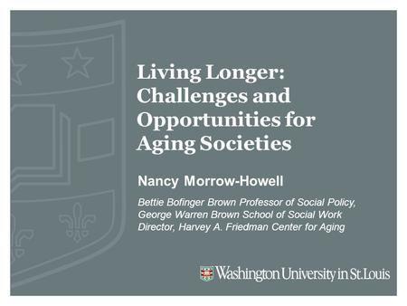 Living Longer: Challenges and Opportunities for Aging Societies Nancy Morrow-Howell Bettie Bofinger Brown Professor of Social Policy, George Warren Brown.