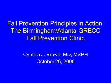 Fall Prevention Principles in Action: The Birmingham/Atlanta GRECC Fall Prevention Clinic Cynthia J. Brown, MD, MSPH October 26, 2006.