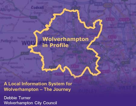 Wolverhampton in Profile A Local Information System for Wolverhampton – The Journey Debbie Turner Wolverhampton City Council.