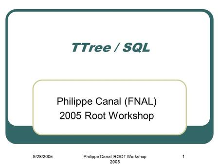 9/28/2005Philippe Canal, ROOT Workshop 2005 1 TTree / SQL Philippe Canal (FNAL) 2005 Root Workshop.