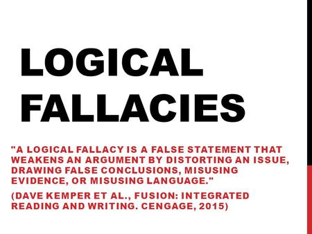 Logical Fallacies A logical fallacy is a false statement that weakens an argument by distorting an issue, drawing false conclusions, misusing evidence,