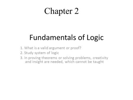 Fundamentals of Logic 1. What is a valid argument or proof? 2. Study system of logic 3. In proving theorems or solving problems, creativity and insight.