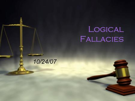 Logical Fallacies 10/24/07. What is a fallacy? Fal*la*cy | ˈ faləsē| noun ( pl. -cies)  a mistaken belief, esp. one based on unsound argument : the notion.