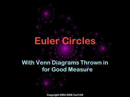 Copyright 2004-2006 Curt Hill Euler Circles With Venn Diagrams Thrown in for Good Measure.