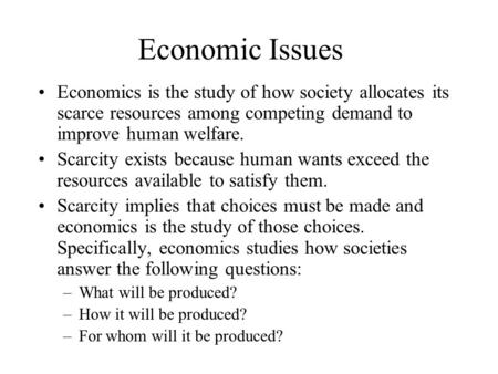 Economic Issues Economics is the study of how society allocates its scarce resources among competing demand to improve human welfare. Scarcity exists because.