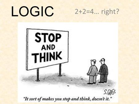 LOGIC 2+2=4… right?. Logical Reasoning Statements formed from sound thinking and proof of reasoning.