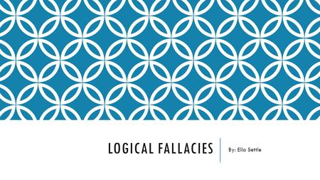 LOGICAL FALLACIES By: Ella Settle. DOGMATISM The tendency to lay down principles as incontrovertibly true, without consideration of evidence or the opinions.