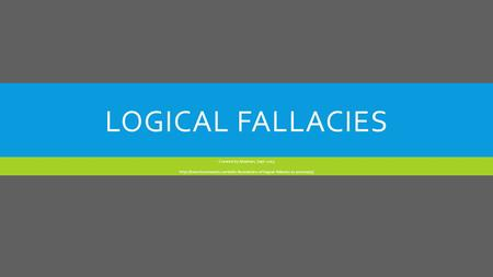 LOGICAL FALLACIES Created by Abraham, Sept. 2013