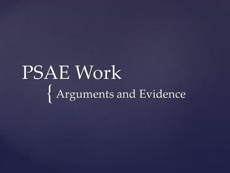 { PSAE Work Arguments and Evidence.  Argument: an attempt to persuade someone to think a certain way about a topic  Evidence: Proof that supports the.
