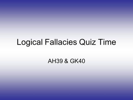 Logical Fallacies Quiz Time AH39 & GK40. Instructions Read the questions and click the right answer. This is about Logical Fallacies. There is a help.