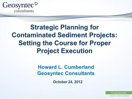 Strategic Planning for Contaminated Sediment Projects: Setting the Course for Proper Project Execution Howard L. Cumberland Geosyntec Consultants October.