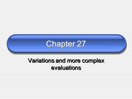 Chapter 27 Variations and more complex evaluations.