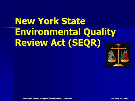 February 23, 2004 New York County Lawyers' Association CLE Institute New York State Environmental Quality Review Act (SEQR)